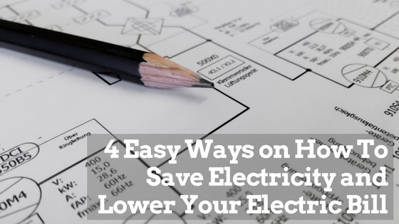 4 Easy Ways on How To Save Electricity and Lower Your Electric Bill